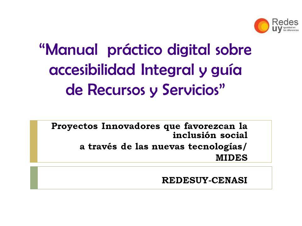 Manual práctico digital sobre accesibilidad Integral y guía de Recursos y Servicios Proyectos Innovadores que favorezcan la inclusión social a través de las nuevas tecnologías/ MIDES REDESUY-CENASI