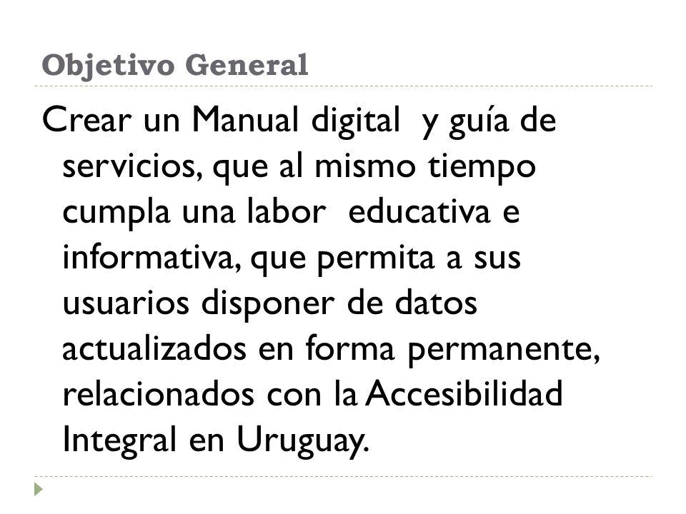 Objetivo General Crear un Manual digital y guía de servicios, que al mismo tiempo cumpla una labor educativa e informativa, que permita a sus usuarios disponer de datos actualizados en forma permanente, relacionados con la Accesibilidad Integral en Uruguay.