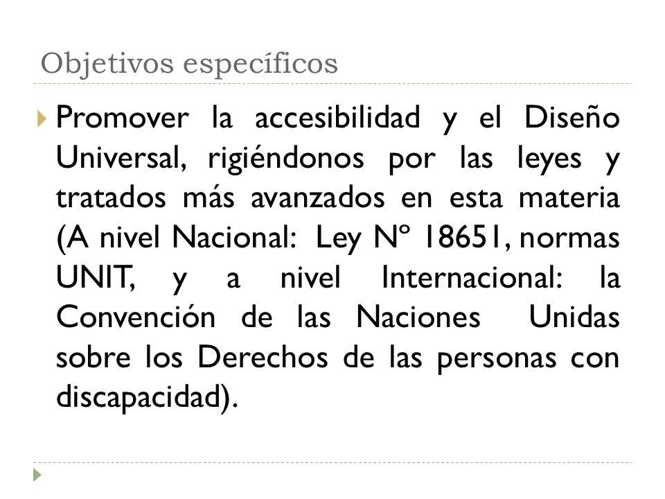 Objetivos específicos Promover la accesibilidad y el Diseño Universal, rigiéndonos por las leyes y tratados más avanzados en esta materia (A nivel Nacional: Ley Nº 18651, normas UNIT, y a nivel Internacional: la Convención de las Naciones Unidas sobre los Derechos de las personas con discapacidad).