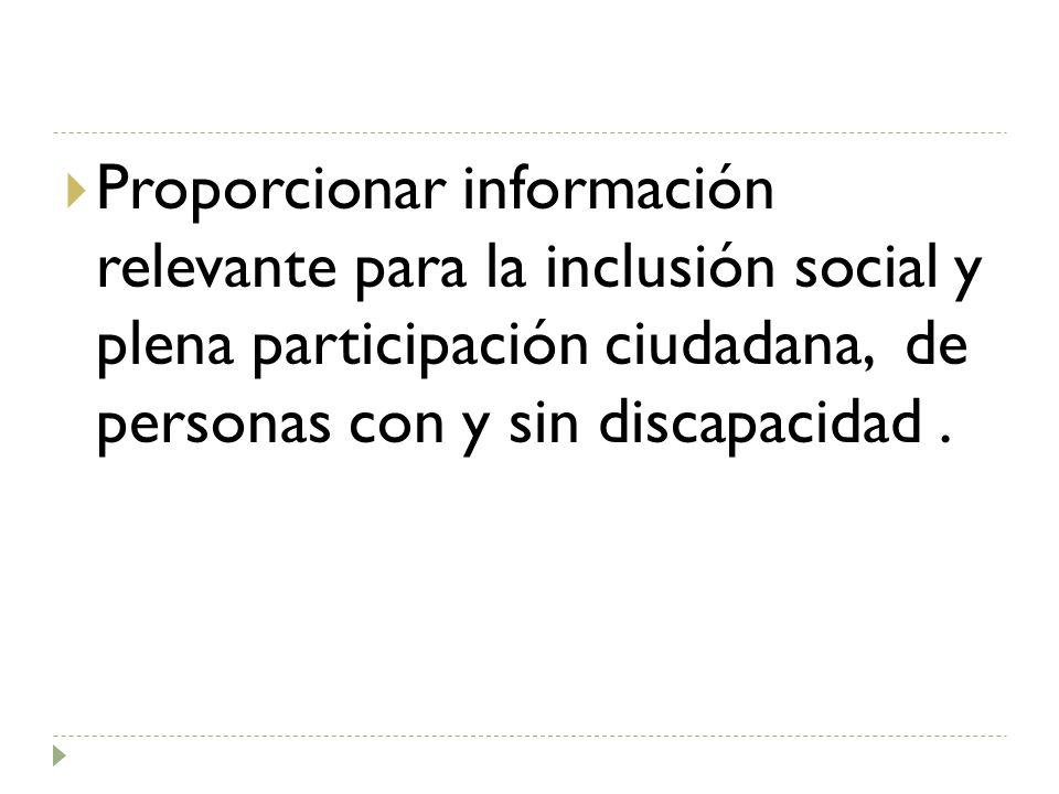 Proporcionar información relevante para la inclusión social y plena participación ciudadana, de personas con y sin discapacidad.