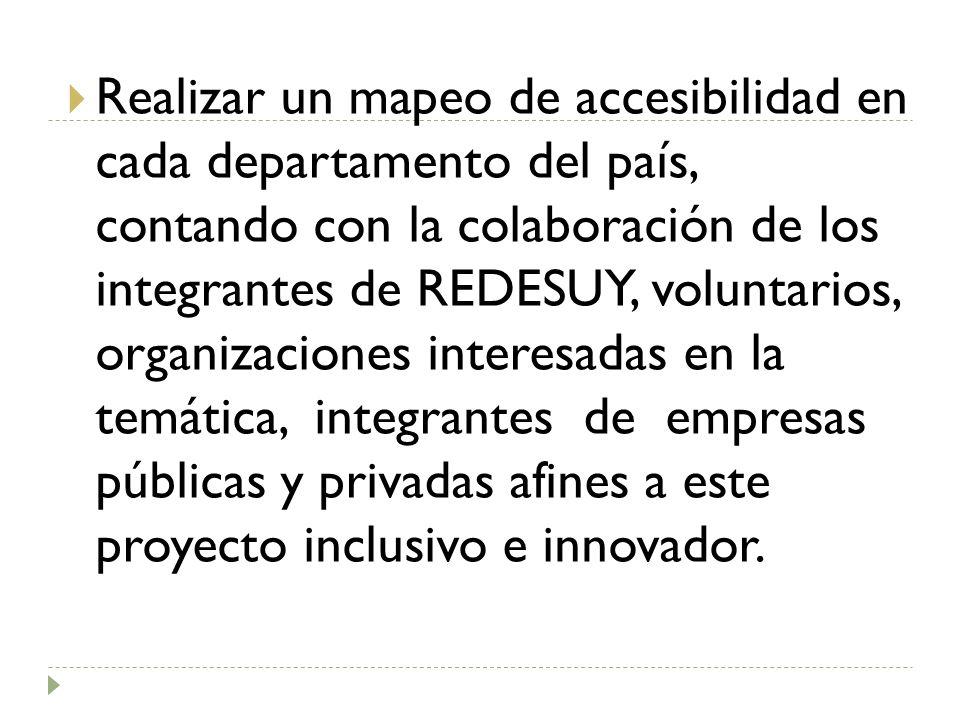 Realizar un mapeo de accesibilidad en cada departamento del país, contando con la colaboración de los integrantes de REDESUY, voluntarios, organizaciones interesadas en la temática, integrantes de empresas públicas y privadas afines a este proyecto inclusivo e innovador.