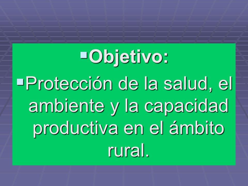 Objetivo: Objetivo: Protección de la salud, el ambiente y la capacidad productiva en el ámbito rural. Protección de la salud, el ambiente y la capacid