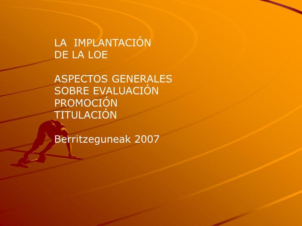 LA IMPLANTACIÓN DE LA LOE ASPECTOS GENERALES SOBRE EVALUACIÓN PROMOCIÓN TITULACIÓN Berritzeguneak 2007