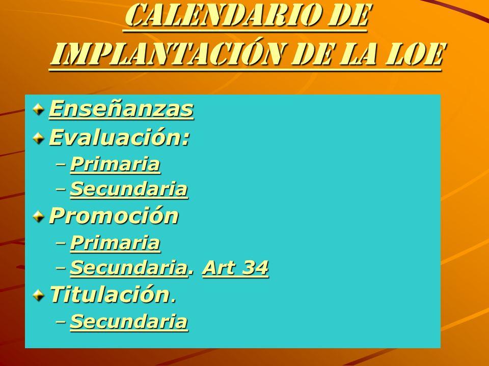 CALENDARIO DE IMPLANTACIÓN DE LA LOE Enseñanzas Evaluación: –Primaria Primaria –Secundaria Secundaria Promoción –Primaria Primaria –Secundaria. Art 34