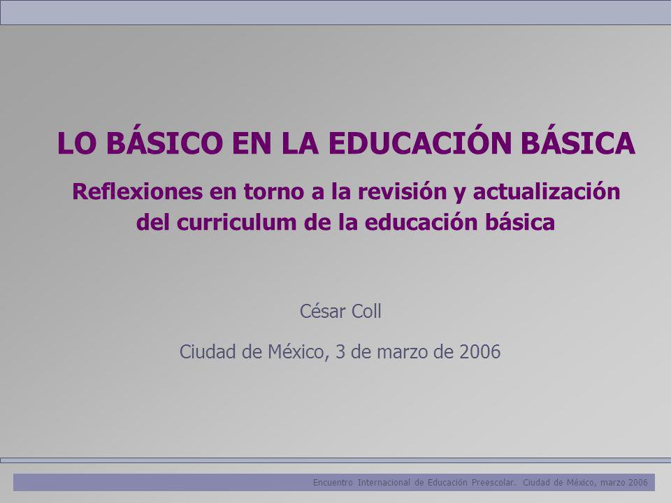 Encuentro Internacional de Educación Preescolar. Ciudad de México, marzo 2006 LO BÁSICO EN LA EDUCACIÓN BÁSICA Reflexiones en torno a la revisión y ac