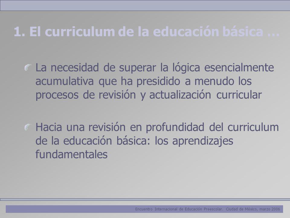 Encuentro Internacional de Educación Preescolar. Ciudad de México, marzo 2006 1. El curriculum de la educación básica … La necesidad de superar la lóg