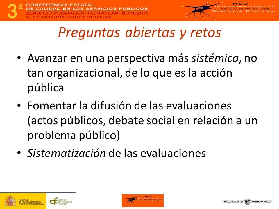 Preguntas abiertas y retos Avanzar en una perspectiva más sistémica, no tan organizacional, de lo que es la acción pública Fomentar la difusión de las evaluaciones (actos públicos, debate social en relación a un problema público) Sistematización de las evaluaciones
