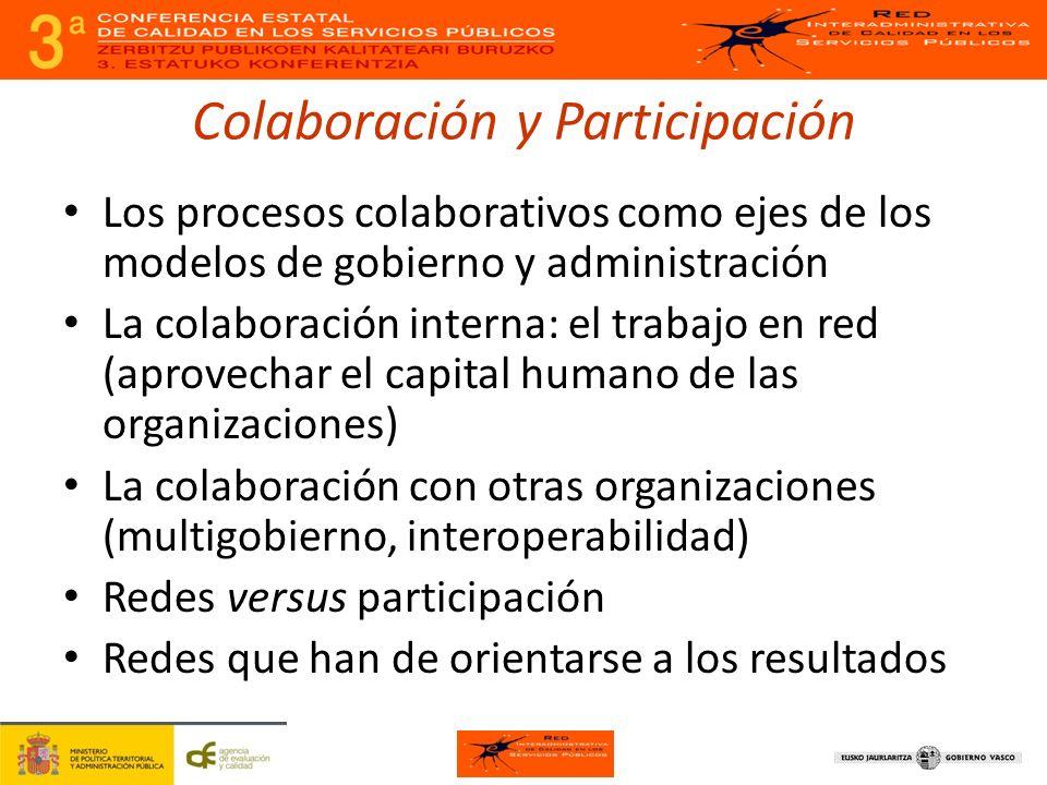 Colaboración y Participación Los procesos colaborativos como ejes de los modelos de gobierno y administración La colaboración interna: el trabajo en red (aprovechar el capital humano de las organizaciones) La colaboración con otras organizaciones (multigobierno, interoperabilidad) Redes versus participación Redes que han de orientarse a los resultados