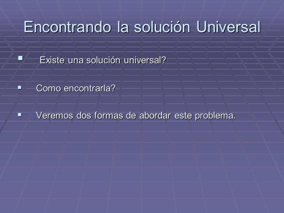 Encontrando la solución Universal Existe una solución universal? Existe una solución universal? Como encontrarla? Como encontrarla? Veremos dos formas