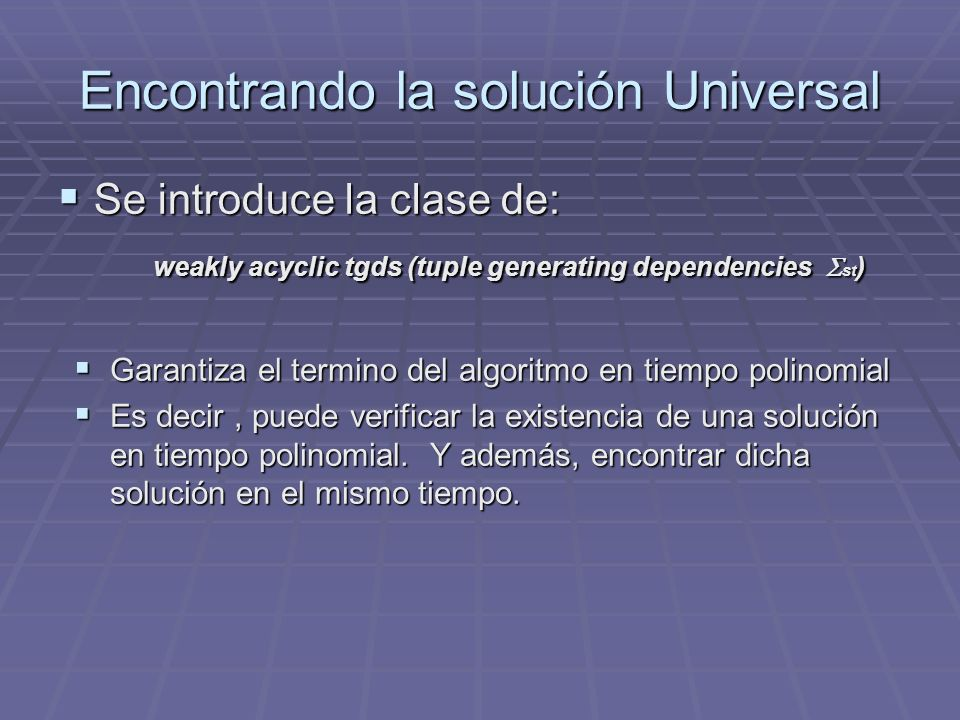 Encontrando la solución Universal Se introduce la clase de: Se introduce la clase de: weakly acyclic tgds (tuple generating dependencies st ) Garantiz