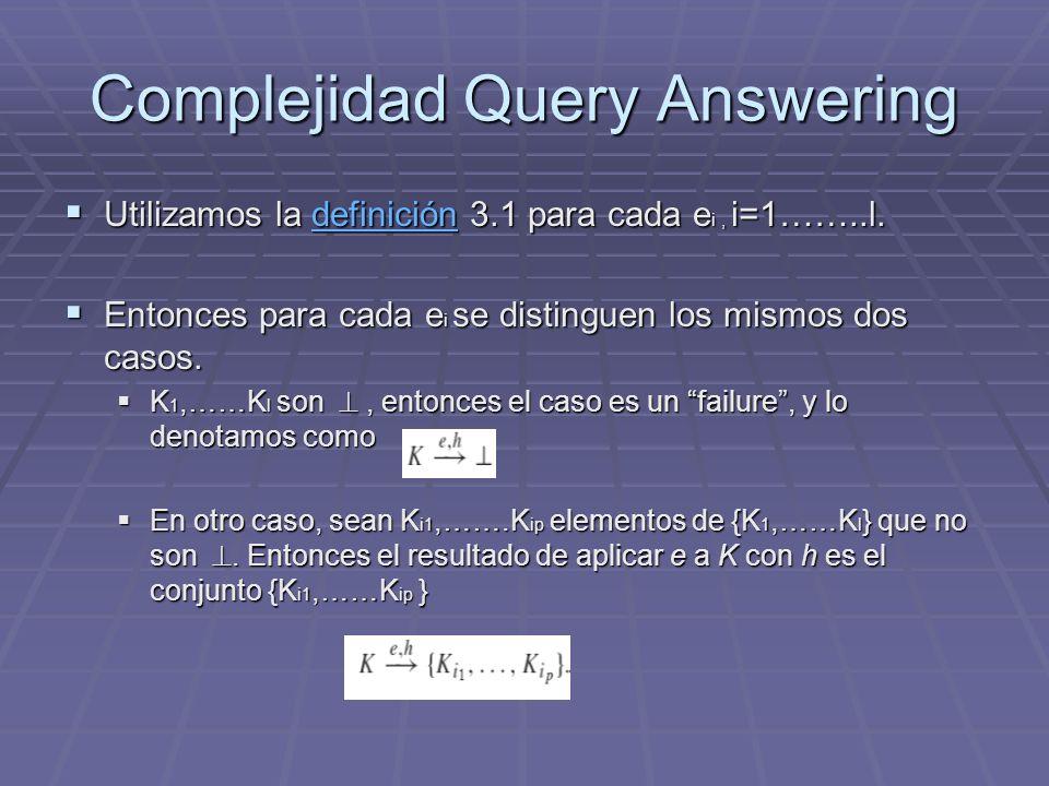 Complejidad Query Answering Utilizamos la definición 3.1 para cada e i, i=1……..l. Utilizamos la definición 3.1 para cada e i, i=1……..l.definición Ento