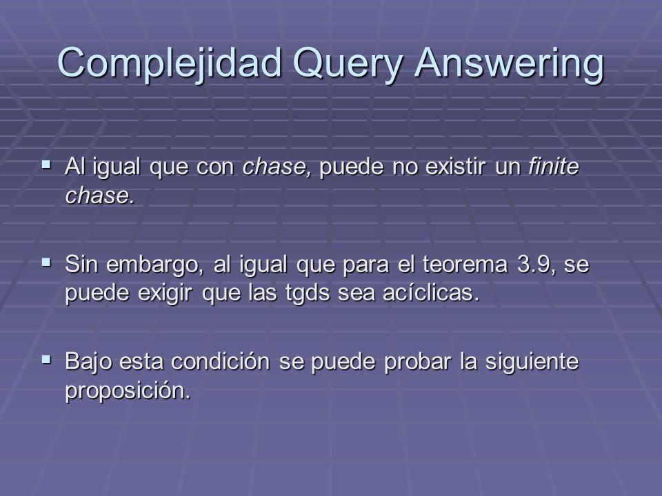 Complejidad Query Answering Al igual que con chase, puede no existir un finite chase. Al igual que con chase, puede no existir un finite chase. Sin em