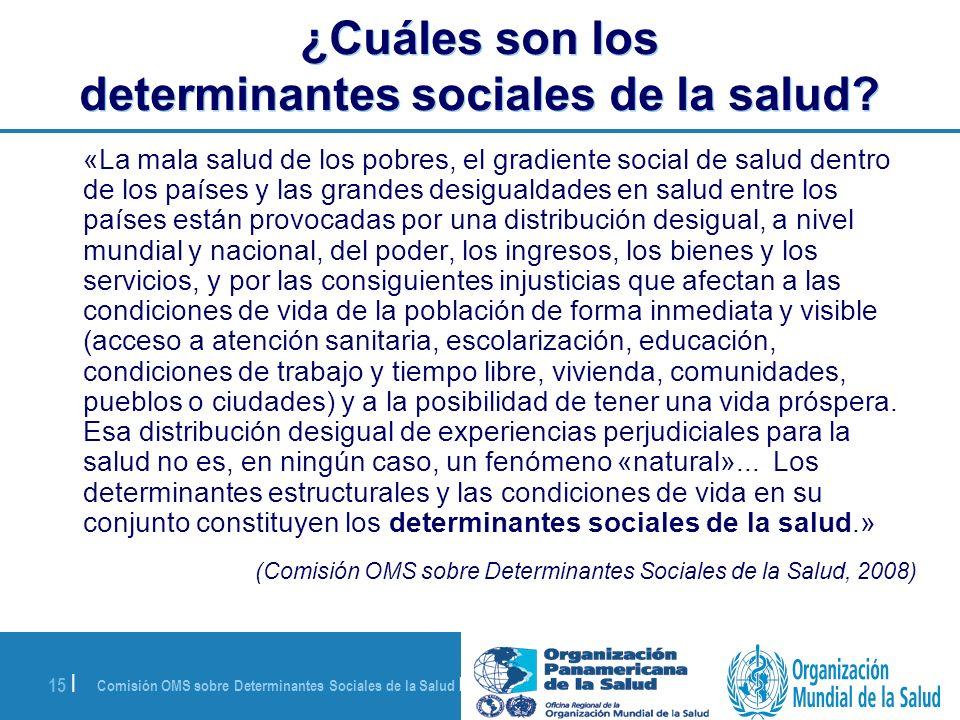 Comisión OMS sobre Determinantes Sociales de la Salud | 28 de agosto de 2008 15 | ¿Cuáles son los determinantes sociales de la salud? «La mala salud d