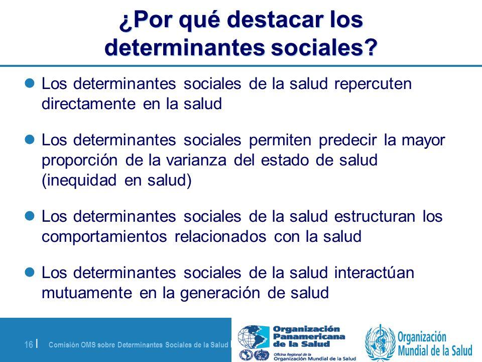 Comisión OMS sobre Determinantes Sociales de la Salud | 28 de agosto de 2008 16 | ¿Por qué destacar los determinantes sociales? Los determinantes soci
