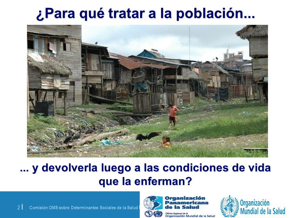 Comisión OMS sobre Determinantes Sociales de la Salud | 28 de agosto de 2008 2 | ¿Para qué tratar a la población...... y devolverla luego a las condic
