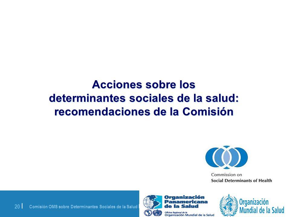 Comisión OMS sobre Determinantes Sociales de la Salud | 28 de agosto de 2008 20 | Acciones sobre los determinantes sociales de la salud: recomendacion