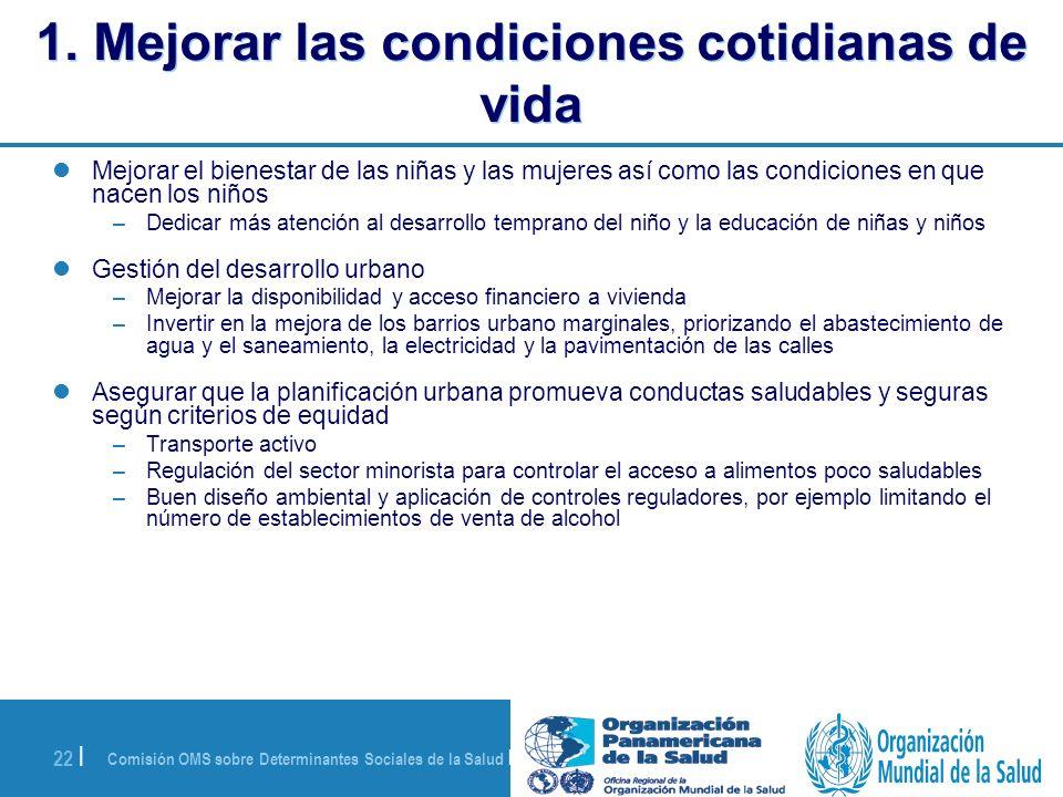 Comisión OMS sobre Determinantes Sociales de la Salud | 28 de agosto de 2008 22 | 1. Mejorar las condiciones cotidianas de vida Mejorar el bienestar d