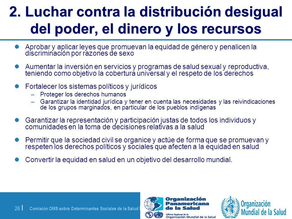Comisión OMS sobre Determinantes Sociales de la Salud | 28 de agosto de 2008 26 | 2. Luchar contra la distribución desigual del poder, el dinero y los