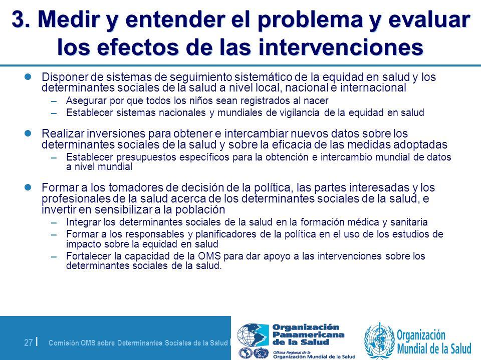 Comisión OMS sobre Determinantes Sociales de la Salud | 28 de agosto de 2008 27 | 3. Medir y entender el problema y evaluar los efectos de las interve