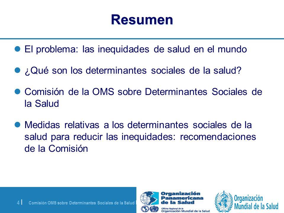 Comisión OMS sobre Determinantes Sociales de la Salud | 28 de agosto de 2008 4 | Resumen El problema: las inequidades de salud en el mundo ¿Qué son lo