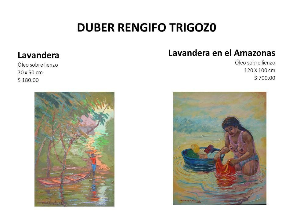 DUBER RENGIFO TRIGOZ0 Lavandera Óleo sobre lienzo 70 x 50 cm $ 180.00 Lavandera en el Amazonas Óleo sobre lienzo 120 X 100 cm $ 700.00