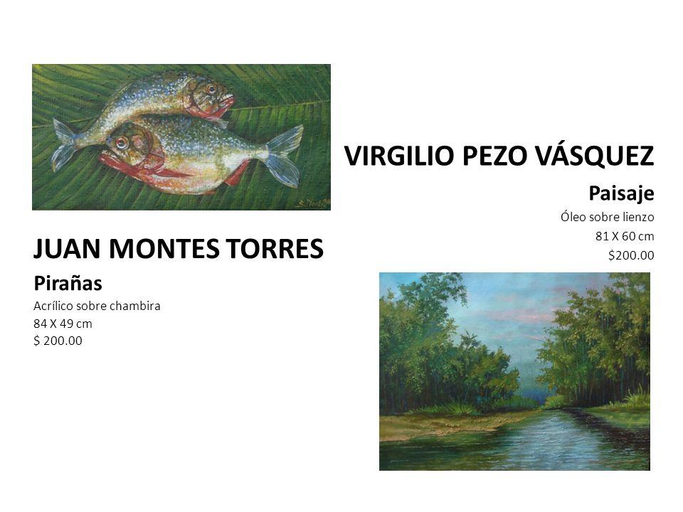 JUAN MONTES TORRES Pirañas Acrílico sobre chambira 84 X 49 cm $ 200.00 VIRGILIO PEZO VÁSQUEZ Paisaje Óleo sobre lienzo 81 X 60 cm $200.00