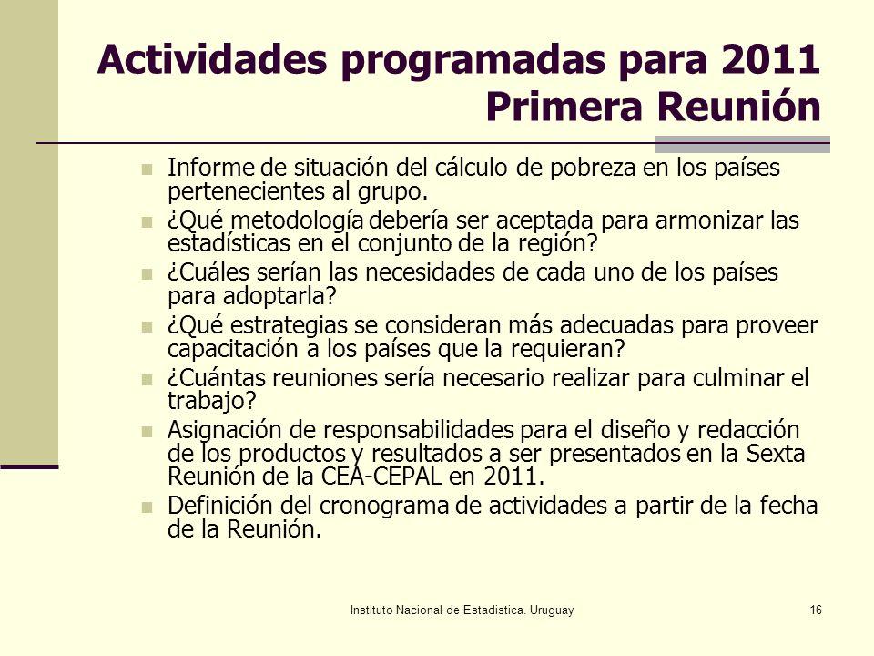 Instituto Nacional de Estadistica. Uruguay16 Actividades programadas para 2011 Primera Reunión Informe de situación del cálculo de pobreza en los país