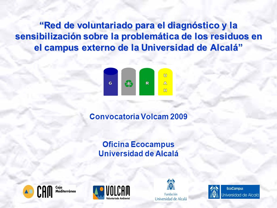 Red de voluntariado para el diagnóstico y la sensibilización sobre la problemática de los residuos en el campus externo de la Universidad de Alcalá Red de voluntariado para el diagnóstico y la sensibilización sobre la problemática de los residuos en el campus externo de la Universidad de Alcalá Convocatoria Volcam 2009 Oficina Ecocampus Universidad de Alcalá
