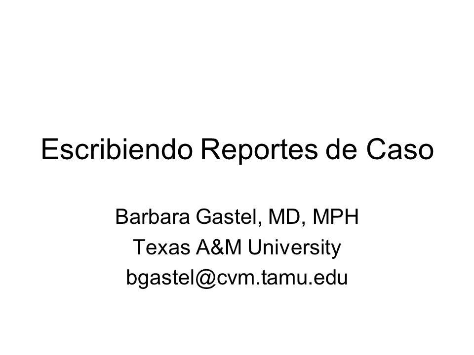 Escribiendo Reportes de Caso Barbara Gastel, MD, MPH Texas A&M University bgastel@cvm.tamu.edu