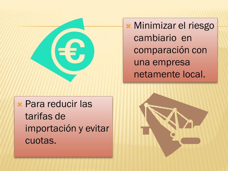 Para reducir las tarifas de importación y evitar cuotas. Minimizar el riesgo cambiario en comparación con una empresa netamente local.