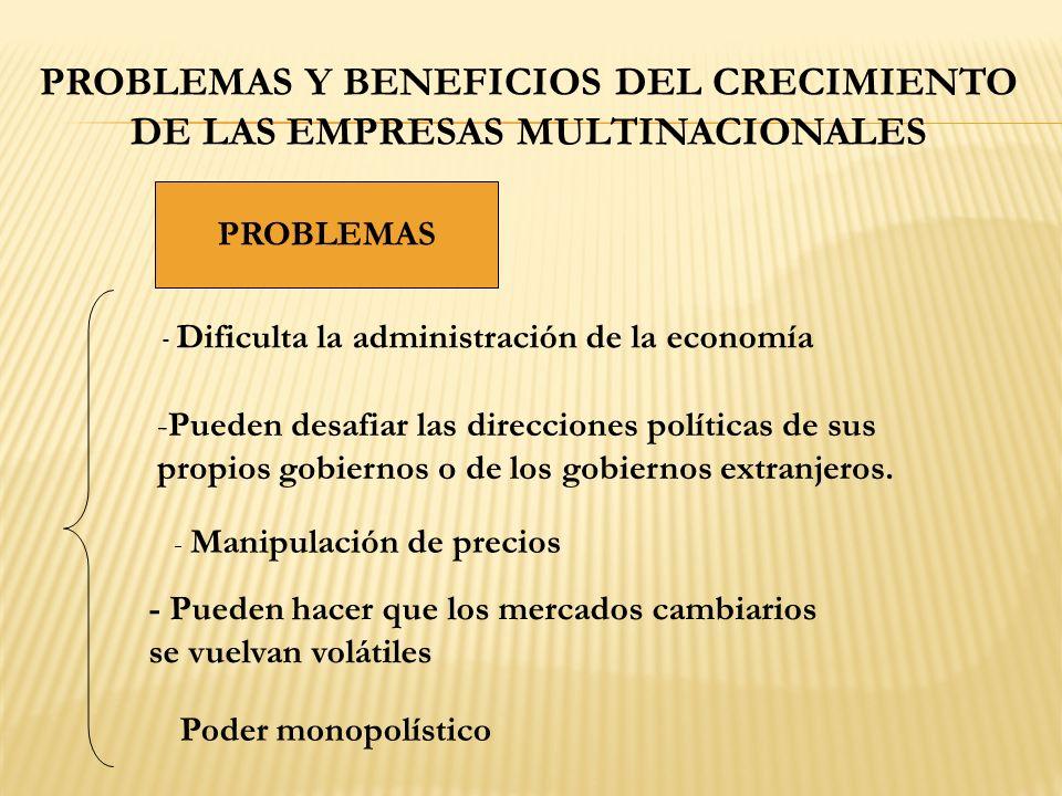 PROBLEMAS Y BENEFICIOS DEL CRECIMIENTO DE LAS EMPRESAS MULTINACIONALES PROBLEMAS - Dificulta la administración de la economía -Pueden desafiar las direcciones políticas de sus propios gobiernos o de los gobiernos extranjeros.