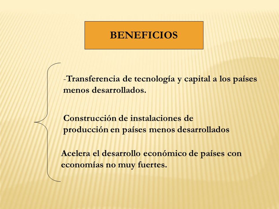 BENEFICIOS -Transferencia de tecnología y capital a los países menos desarrollados. Construcción de instalaciones de producción en países menos desarr