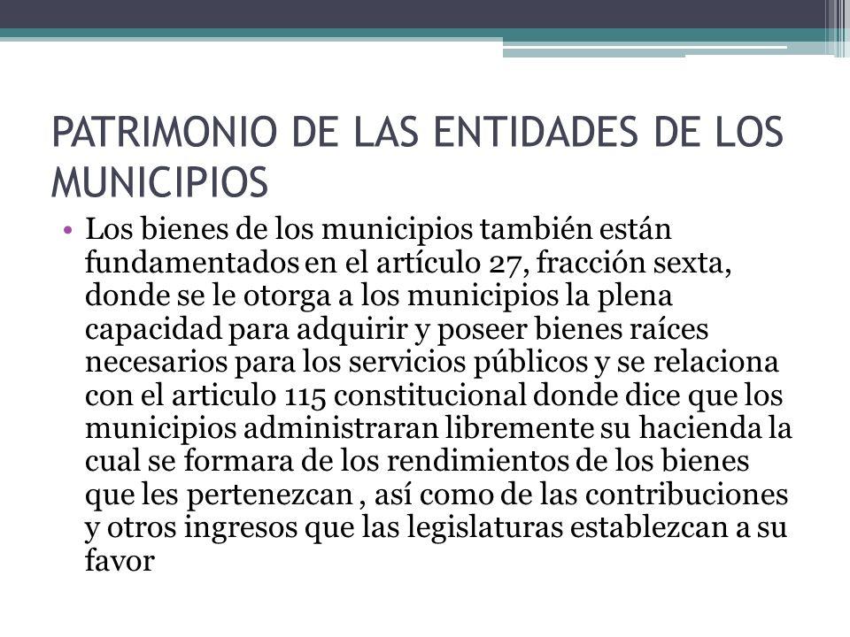 PATRIMONIO DE LAS ENTIDADES DE LOS MUNICIPIOS Los bienes de los municipios también están fundamentados en el artículo 27, fracción sexta, donde se le