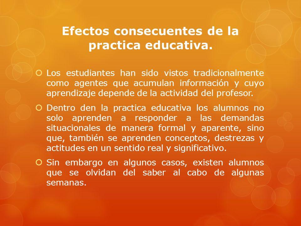 SUS EFECTOS EN LA PRACTICA EDUCATIVA Los efectos en la practica educativa son los resultados de las concepciones que el docente obtiene sobre lo que pretende transmitirle a los alumnos en este caso enseñanza-aprendizaje.