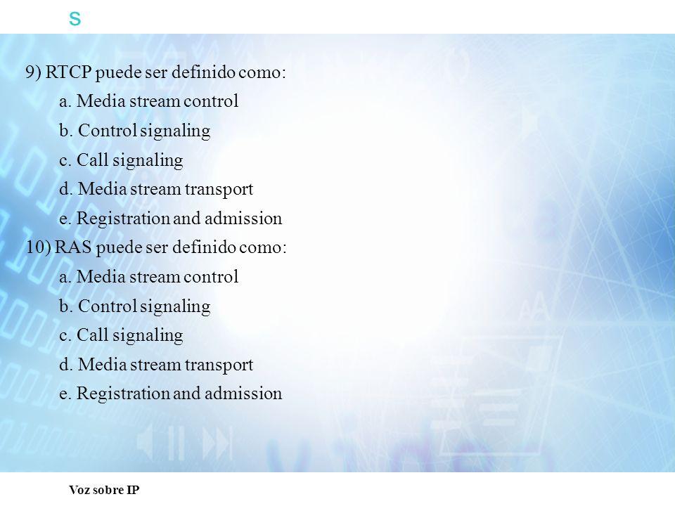 s Voz sobre IP 9) RTCP puede ser definido como: a. Media stream control b. Control signaling c. Call signaling d. Media stream transport e. Registrati