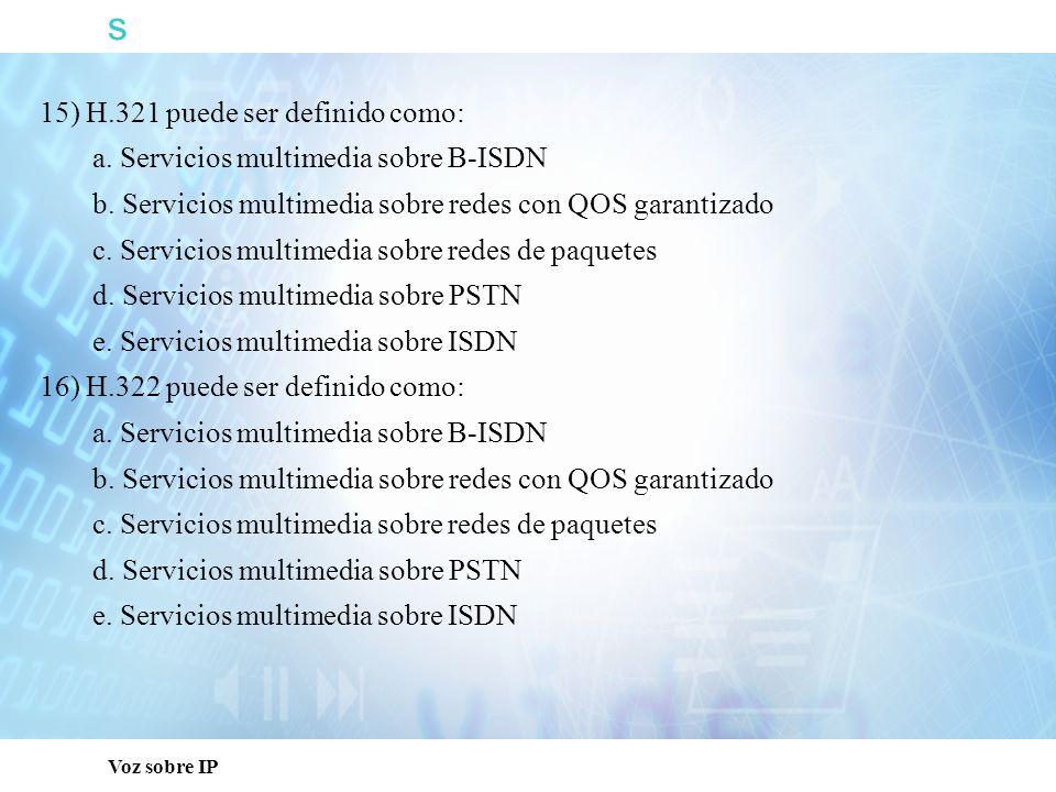 s Voz sobre IP 15) H.321 puede ser definido como: a. Servicios multimedia sobre B-ISDN b. Servicios multimedia sobre redes con QOS garantizado c. Serv