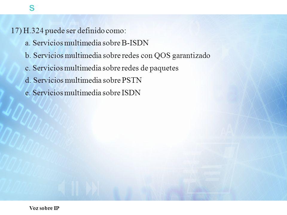 s Voz sobre IP 17) H.324 puede ser definido como: a. Servicios multimedia sobre B-ISDN b. Servicios multimedia sobre redes con QOS garantizado c. Serv