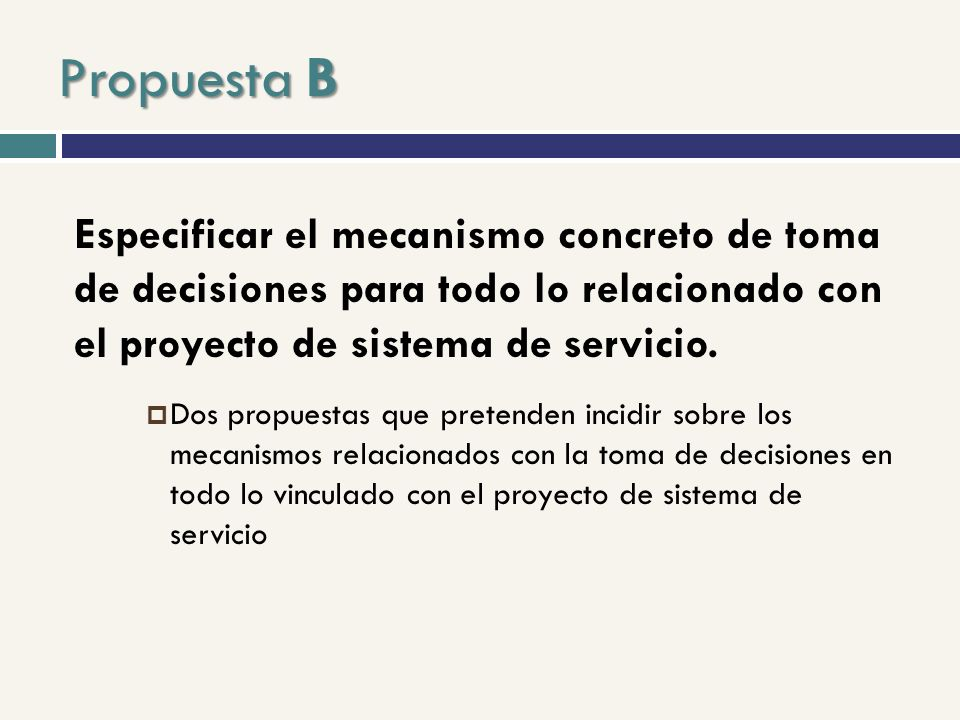 Propuesta B Especificar el mecanismo concreto de toma de decisiones para todo lo relacionado con el proyecto de sistema de servicio.