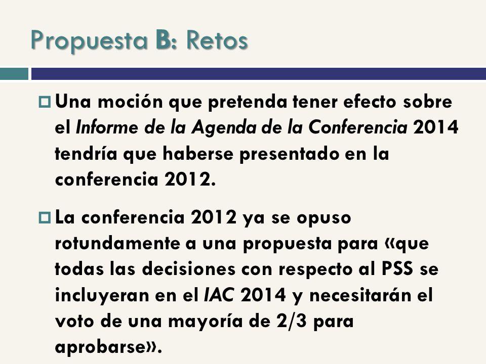 Propuesta B: Retos Una moción que pretenda tener efecto sobre el Informe de la Agenda de la Conferencia 2014 tendría que haberse presentado en la conferencia 2012.