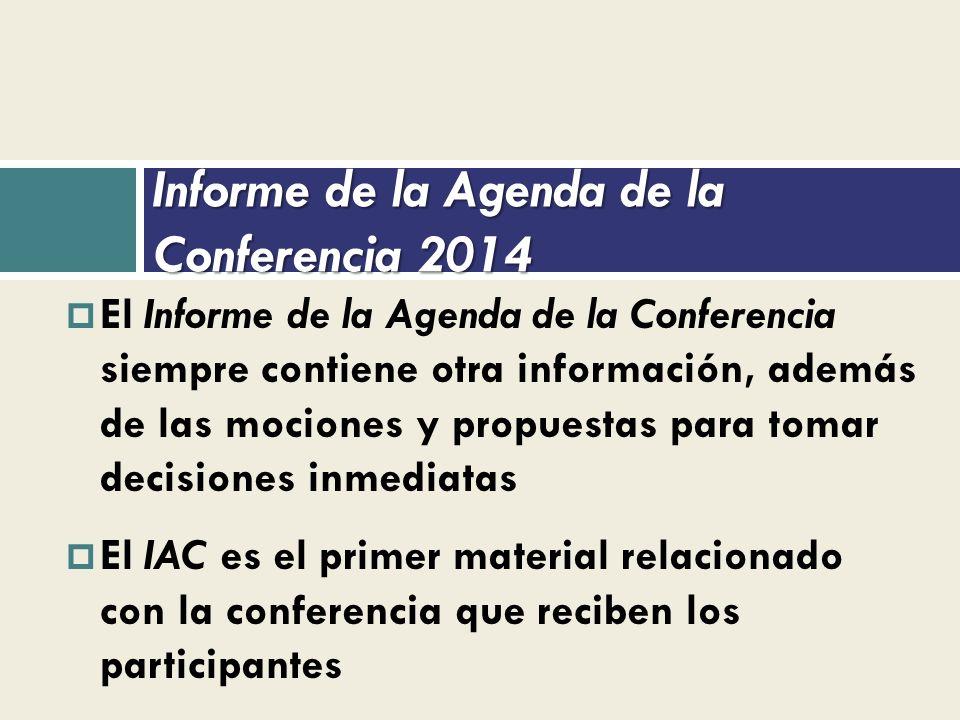 Informe de la Agenda de la Conferencia 2014 El Informe de la Agenda de la Conferencia siempre contiene otra información, además de las mociones y propuestas para tomar decisiones inmediatas El IAC es el primer material relacionado con la conferencia que reciben los participantes