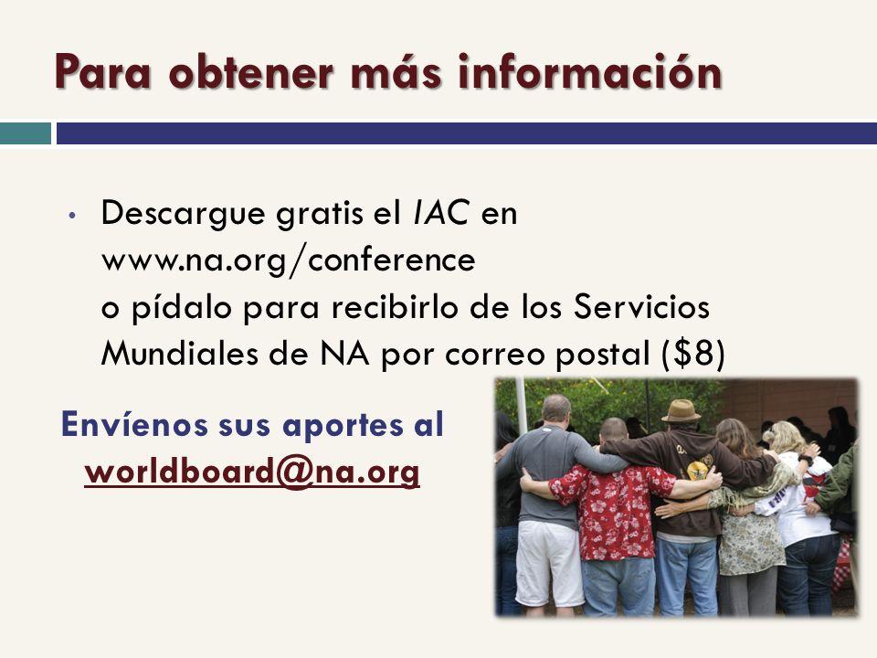 Para obtener más información Descargue gratis el IAC en www.na.org/conference o pídalo para recibirlo de los Servicios Mundiales de NA por correo postal ($8) Envíenos sus aportes al worldboard@na.org worldboard@na.org