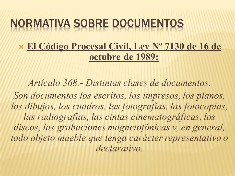 El Código Procesal Civil, Ley Nº 7130 de 16 de octubre de 1989: Artículo 368.- Distintas clases de documentos. Son documentos los escritos, los impres