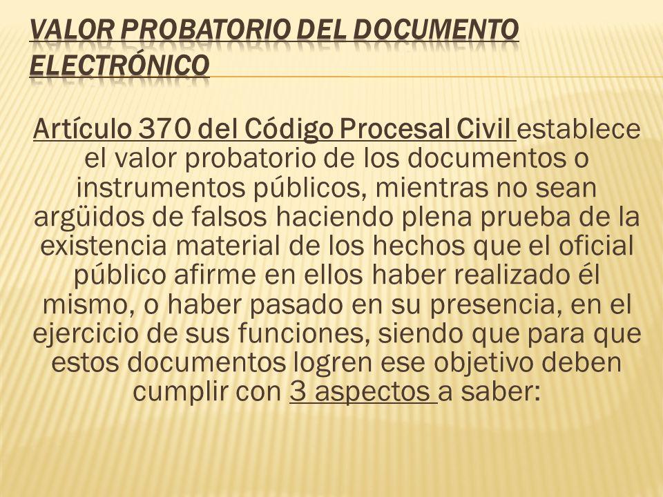 Artículo 370 del Código Procesal Civil establece el valor probatorio de los documentos o instrumentos públicos, mientras no sean argüidos de falsos ha
