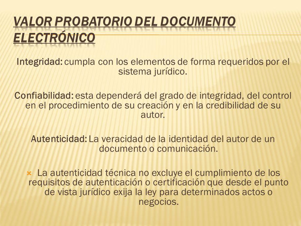 Integridad: cumpla con los elementos de forma requeridos por el sistema jurídico. Confiabilidad: esta dependerá del grado de integridad, del control e