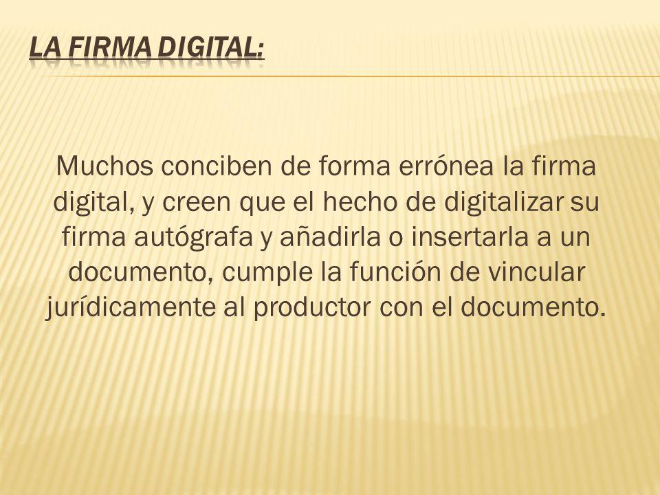 Muchos conciben de forma errónea la firma digital, y creen que el hecho de digitalizar su firma autógrafa y añadirla o insertarla a un documento, cump