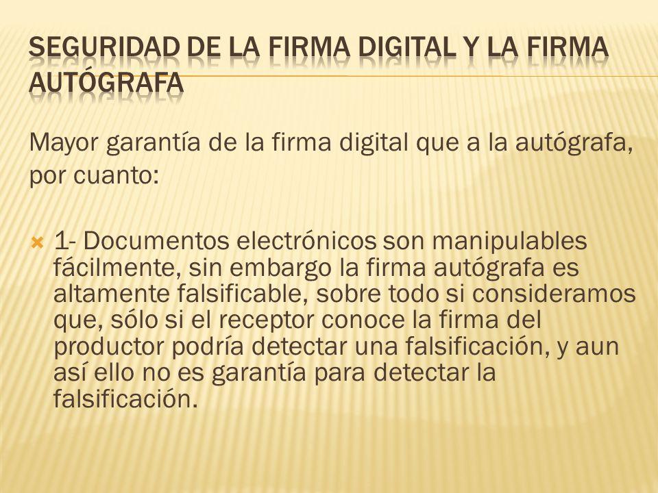 Mayor garantía de la firma digital que a la autógrafa, por cuanto: 1- Documentos electrónicos son manipulables fácilmente, sin embargo la firma autógr