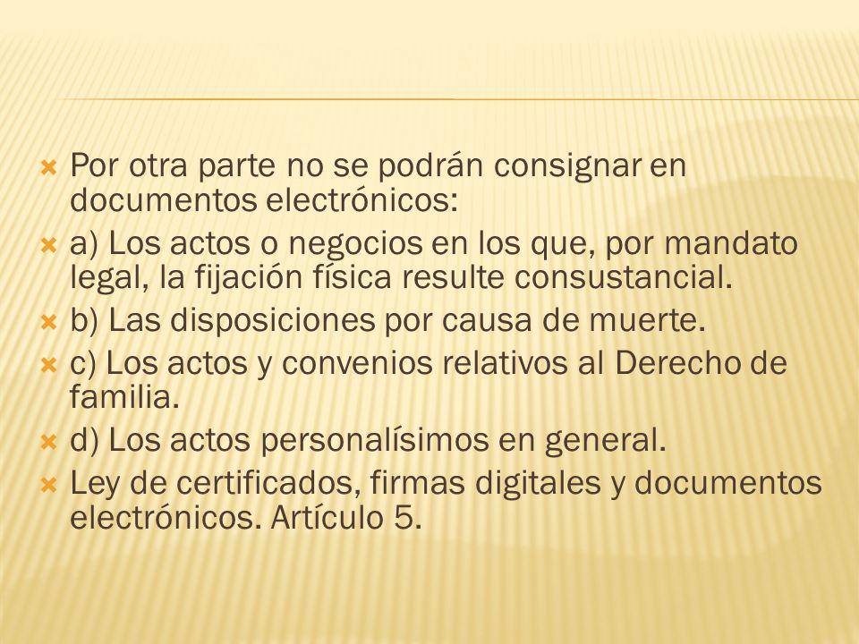 Por otra parte no se podrán consignar en documentos electrónicos: a) Los actos o negocios en los que, por mandato legal, la fijación física resulte co