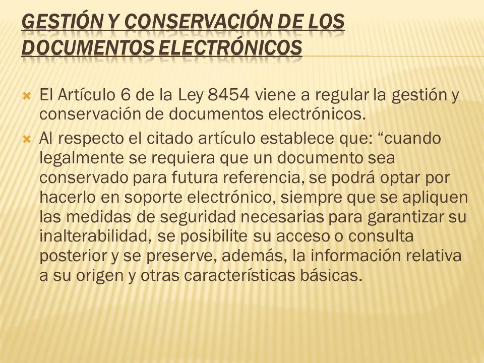 El Artículo 6 de la Ley 8454 viene a regular la gestión y conservación de documentos electrónicos. Al respecto el citado artículo establece que: cuand