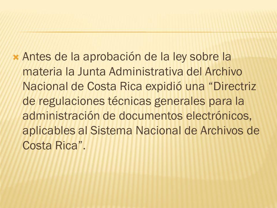 Antes de la aprobación de la ley sobre la materia la Junta Administrativa del Archivo Nacional de Costa Rica expidió una Directriz de regulaciones téc