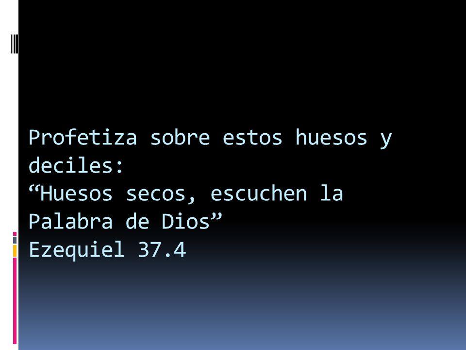 Profetiza sobre estos huesos y deciles: Huesos secos, escuchen la Palabra de Dios Ezequiel 37.4